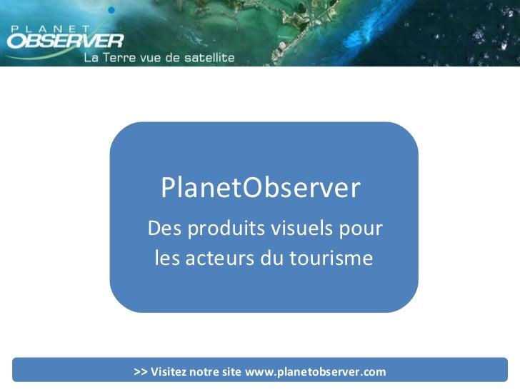 PlanetObserver  Des produits visuels pour  les acteurs du tourisme >>  Visitez notre site www.planetobserver.com