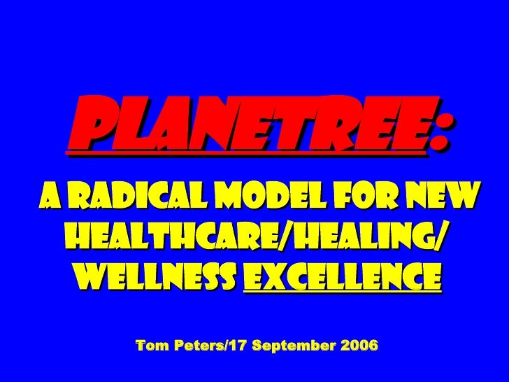 Planetree :  A Radical Model for New Healthcare/Healing/ Wellness  Excellence Tom Peters/17 September 2006