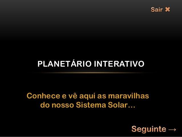 PLANETÁRIO INTERATIVOConhece e vê aqui as maravilhas   do nosso Sistema Solar…