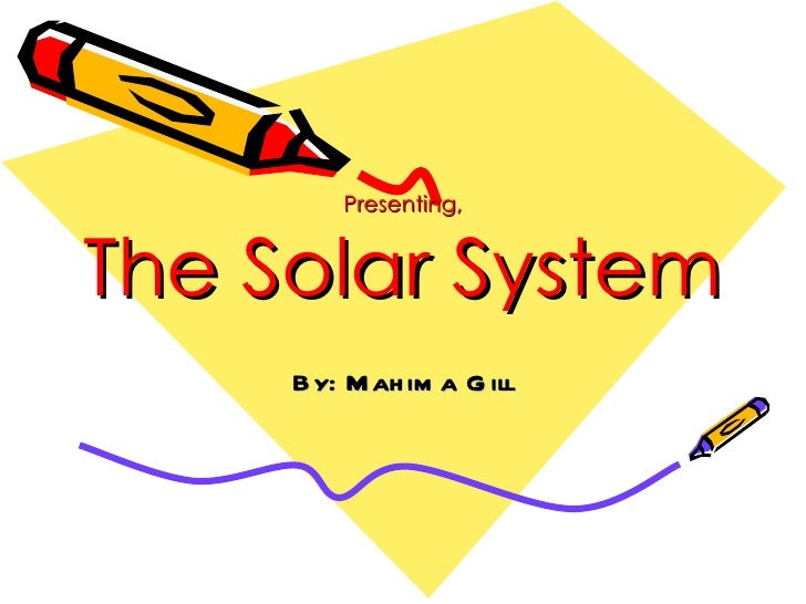 Presenting, The Solar System By: Mahima Gill