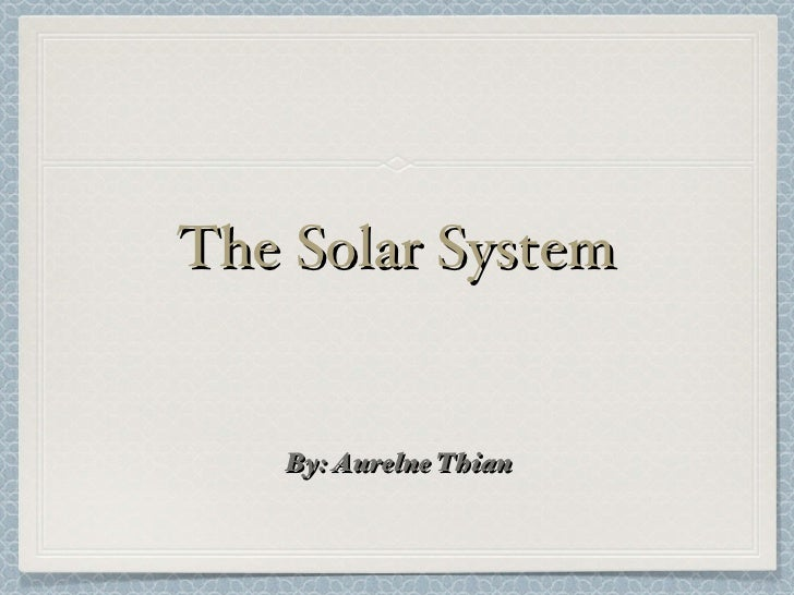 The Solar System <ul><li>By: Aurelne Thian </li></ul>