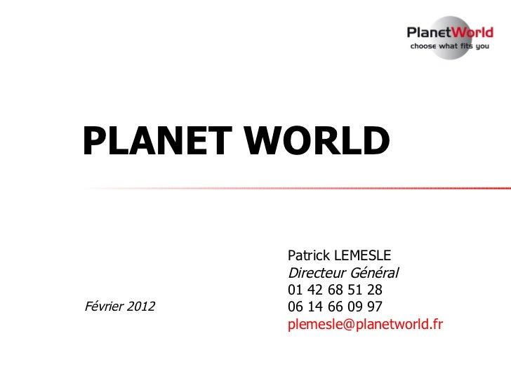 PLANET WORLD               Patrick LEMESLE               Directeur Général               01 42 68 51 28Février 2012   06 1...