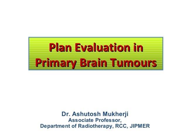 Plan Evaluation in Primary Brain Tumours  Dr. Ashutosh Mukherji  Associate Professor, Department of Radiotherapy, RCC, JIP...
