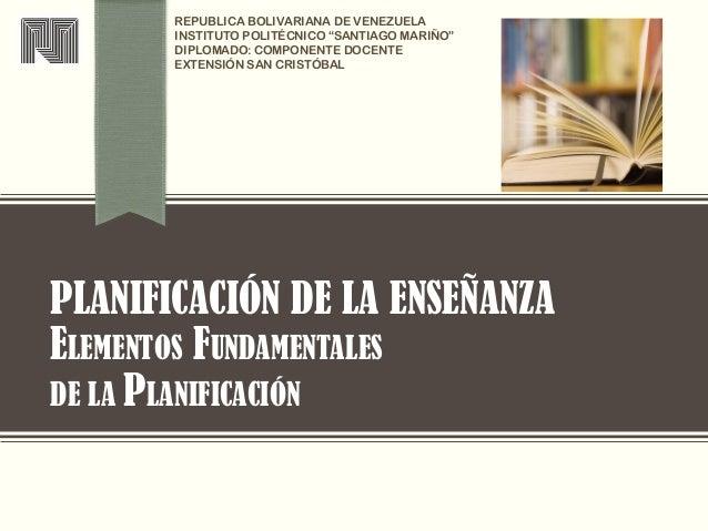PLANIFICACIÓN DE LA ENSEÑANZA ELEMENTOS FUNDAMENTALES DE LA PLANIFICACIÓN REPUBLICA BOLIVARIANA DE VENEZUELA INSTITUTO POL...