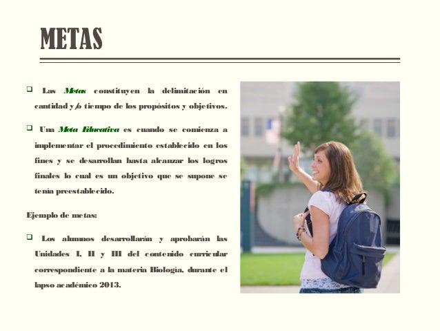 METAS  Las Metas constituyen la delimitación en cantidad y/o tiempo de los propósitos y objetivos.  Una Meta Educativa e...