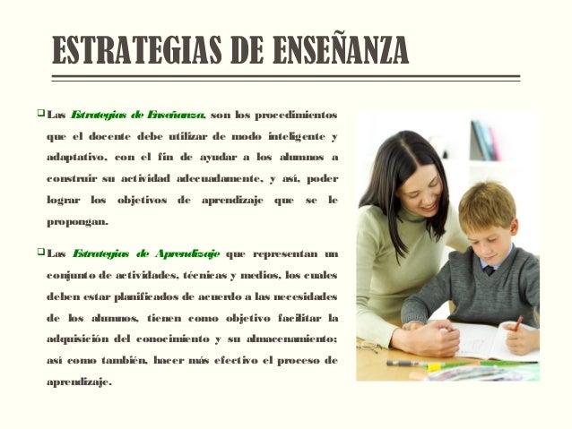 ESTRATEGIAS DE ENSEÑANZA  Las Estrategias de Enseñanza, son los procedimientos que el docente debe utilizar de modo intel...