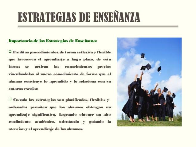 ESTRATEGIAS DE ENSEÑANZA Importancia de las Estrategias de Enseñanza:  Facilitan procedimientos de forma reflexiva y flex...