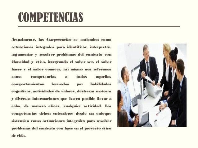 COMPETENCIAS Actualmente, las Competencias se entienden como actuaciones integrales para identificar, interpretar, argumen...