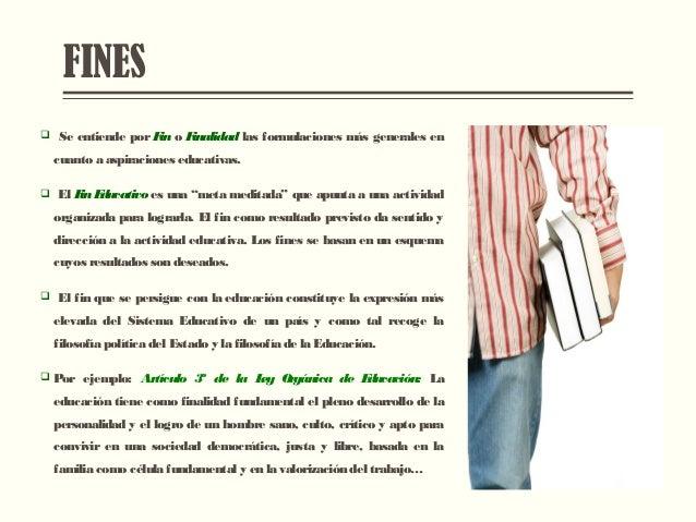 FINES  Se entiende por Fin o Finalidad las formulaciones más generales en cuanto a aspiraciones educativas.  El Fin Educ...