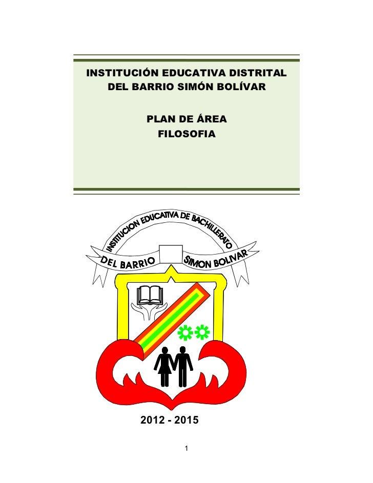 INSTITUCIÓN EDUCATIVA DISTRITAL   DEL BARRIO SIMÓN BOLÍVAR         PLAN DE ÁREA           FILOSOFIA        2012 - 2015    ...