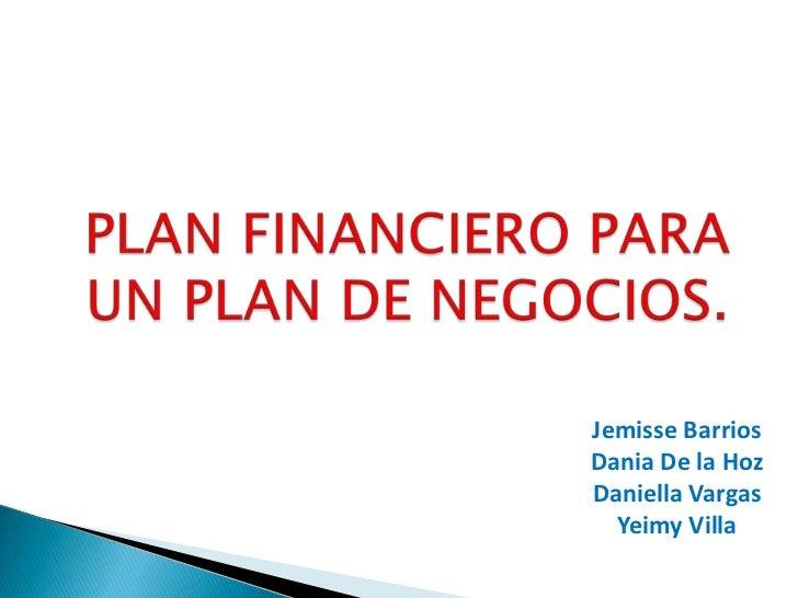 PLAN FINANCIERO PARA UN PLAN DE NEGOCIOS.<br />Jemisse Barrios<br />Dania De la Hoz<br />Daniella Vargas<br />Yeimy Villa<...