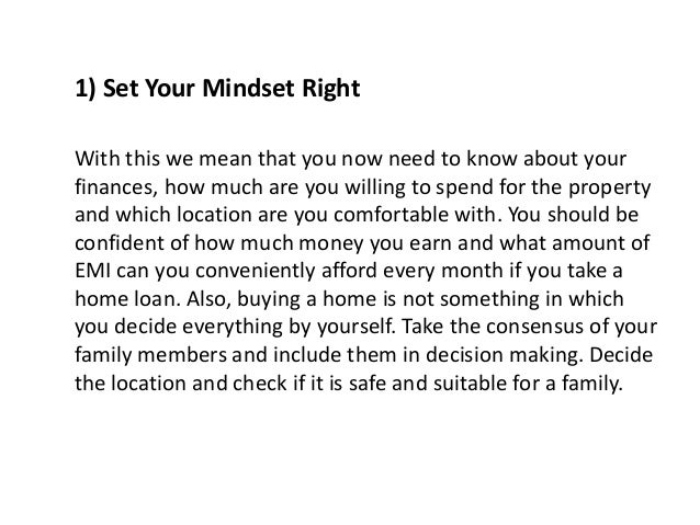 1) Set Your Mindset Right With this we mean that you now need to know about your finances, how much are you willing to spe...