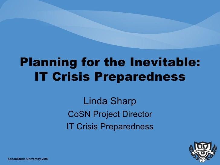 Planning for the Inevitable: IT Crisis Preparedness Linda Sharp CoSN Project Director IT Crisis Preparedness SchoolDude Un...