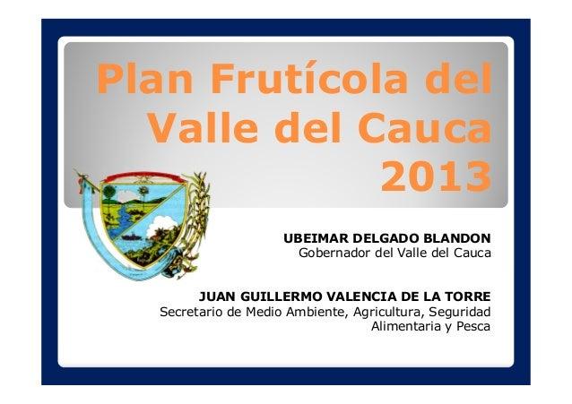Plan Frutícola del Valle del Cauca 2013 UBEIMAR DELGADO BLANDON Gobernador del Valle del Cauca JUAN GUILLERMO VALENCIA DE ...