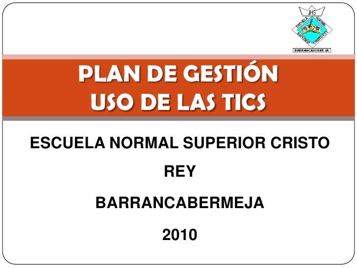 ESCUELA NORMAL SUPERIOR CRISTO REY<br />BARRANCABERMEJA<br />2010<br />PLAN DE GESTIÓNUSO DE LAS TICS<br />