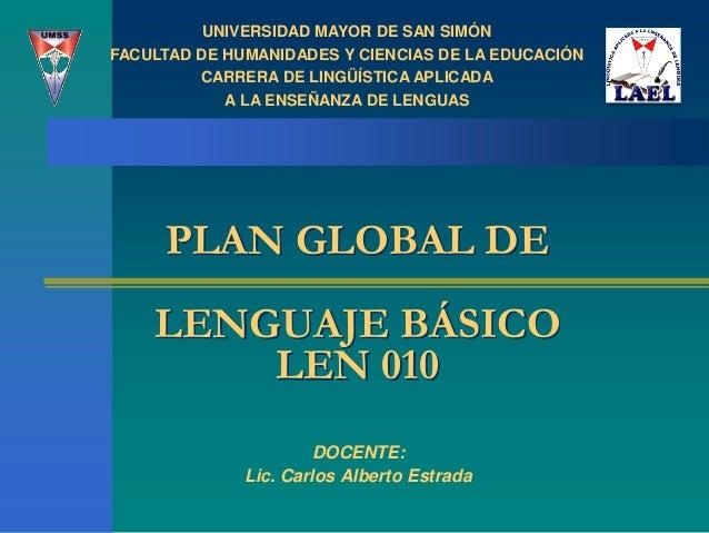 PLAN GLOBAL DE LENGUAJE BÁSICO LEN 010 DOCENTE: Lic. Carlos Alberto Estrada UNIVERSIDAD MAYOR DE SAN SIMÓN FACULTAD DE HUM...