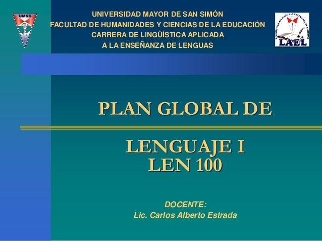 PLAN GLOBAL DE LENGUAJE I LEN 100 DOCENTE: Lic. Carlos Alberto Estrada UNIVERSIDAD MAYOR DE SAN SIMÓN FACULTAD DE HUMANIDA...