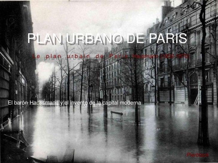 PLAN URBANO DE PARIS         Le    plan    urbain     de    P a r i s Hausmann (1850-1870)El barón Haussmann y el invento ...