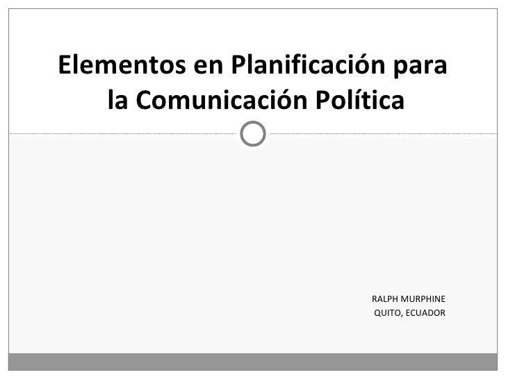 RALPH MURPHINE QUITO, ECUADOR Elementos en Planificación para  la Comunicación Política