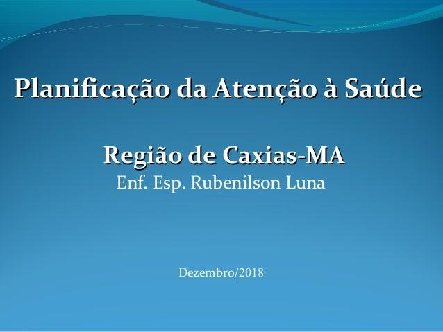 Planificação da Atenção à SaúdePlanificação da Atenção à Saúde Região de Caxias-MARegião de Caxias-MA Enf. Esp. Rubenilson...