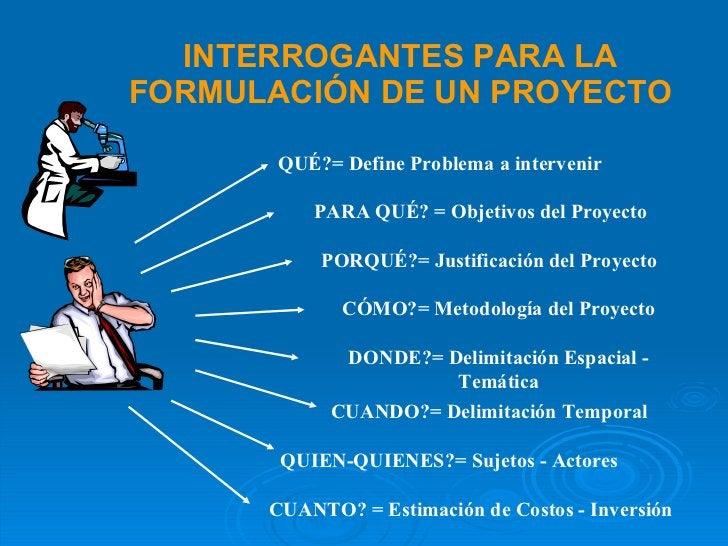 INTERROGANTES PARA LA FORMULACIÓN DE UN PROYECTO QUÉ? = Define Problema a intervenir PARA QUÉ?  = Objetivos del Proyecto P...