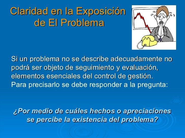 Claridad en la Exposición  de El Problema Si un problema no se describe adecuadamente no podrá ser objeto de seguimiento y...
