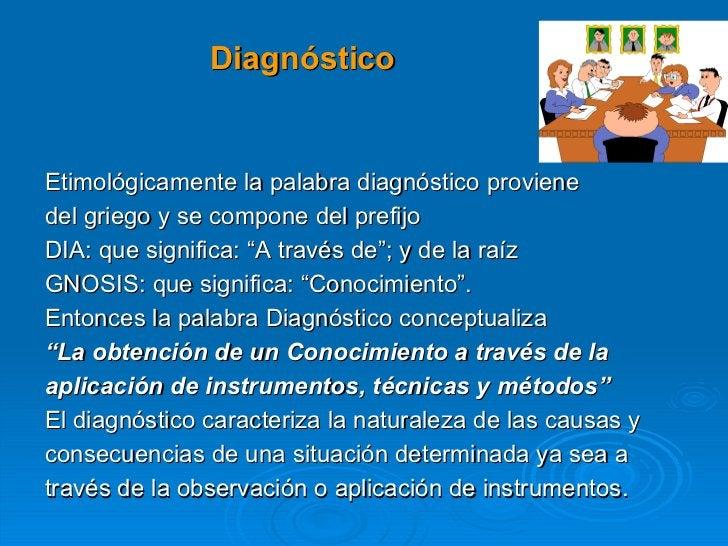 Diagnóstico  <ul><li>Etimológicamente la palabra diagnóstico proviene  </li></ul><ul><li>del griego y se compone del prefi...
