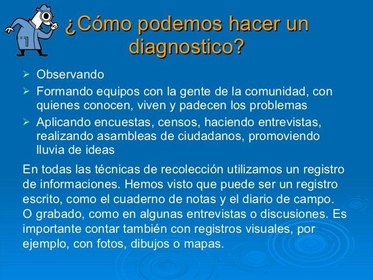 ¿Cómo podemos hacer un diagnostico? <ul><li>Observando </li></ul><ul><li>Formando equipos con la gente de la comunidad, co...