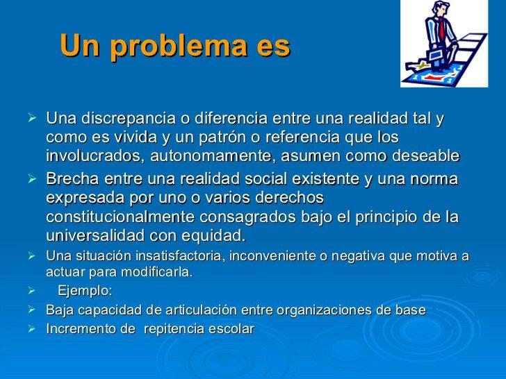 Un problema es <ul><li>Una discrepancia o diferencia entre una realidad tal y como es vivida y un patrón o referencia que ...