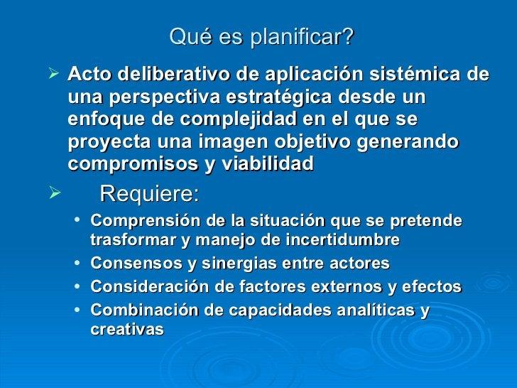 Qué es planificar? <ul><li>Acto deliberativo de aplicación sistémica de una perspectiva estratégica desde un enfoque de co...