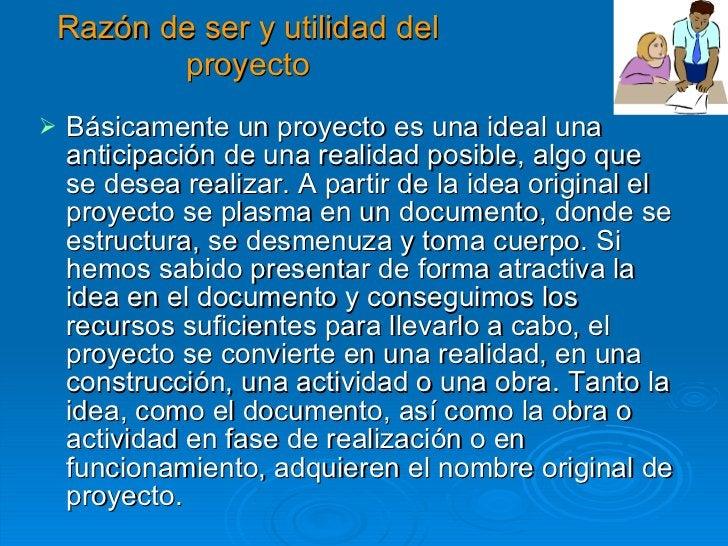 Razón de ser y utilidad del proyecto <ul><li>Básicamente un proyecto es una ideal una anticipación de una realidad posible...