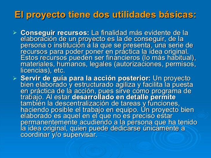 El proyecto tiene dos utilidades básicas: <ul><li>Conseguir recursos:  La finalidad más evidente de la elaboración de un p...