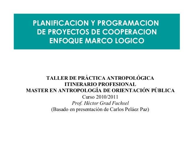 PLANIFICACION Y PROGRAMACION   DE PROYECTOS DE COOPERACION      ENFOQUE MARCO LOGICO      TALLER DE PRÁCTICA ANTROPOLÓGICA...