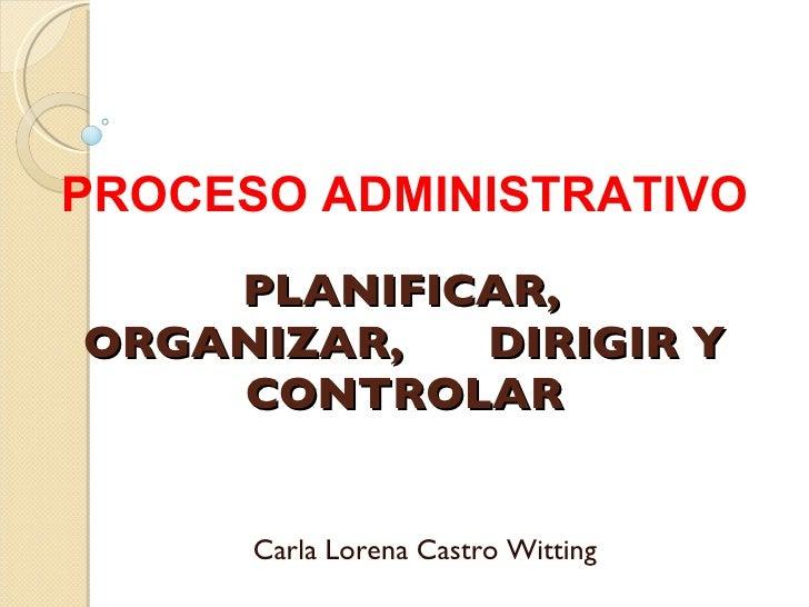 PLANIFICAR,  ORGANIZAR,  DIRIGIR Y CONTROLAR Carla Lorena Castro Witting PROCESO ADMINISTRATIVO