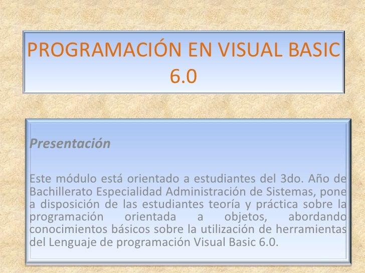 PROGRAMACIÓN EN VISUAL BASIC 6.0<br />Presentación<br />Este módulo está orientadoa estudiantes del 3do. Año de Bachiller...