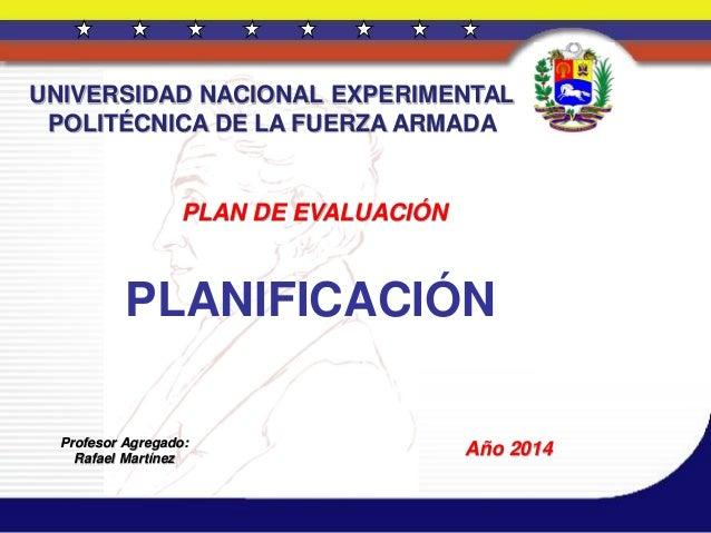 PLAN DE EVALUACIÓN PLANIFICACIÓN Profesor Agregado: Rafael Martínez Año 2014 UNIVERSIDAD NACIONAL EXPERIMENTAL POLITÉCNICA...
