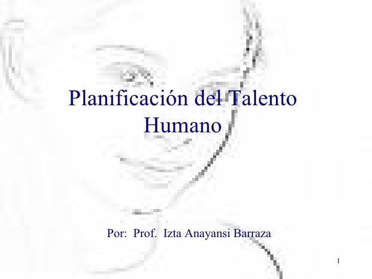 Planificación del Talento Humano Por:  Prof.  Izta Anayansi Barraza