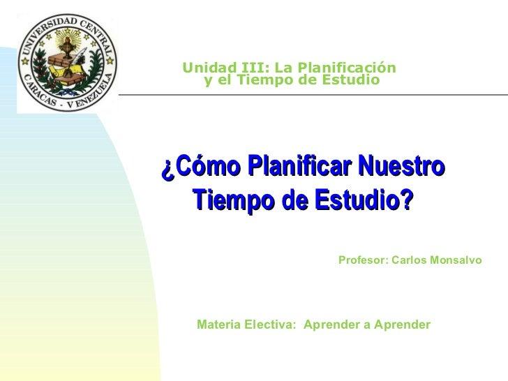 Unidad III: La Planificación  y el Tiempo de Estudio Materia Electiva:  Aprender a Aprender  ¿Cómo Planificar Nuestro Tiem...