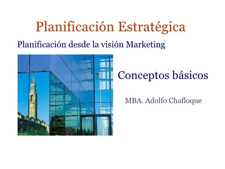 Planificación Estratégica MBA. Adolfo Chafloque  Planificación desde la visión Marketing Conceptos básicos