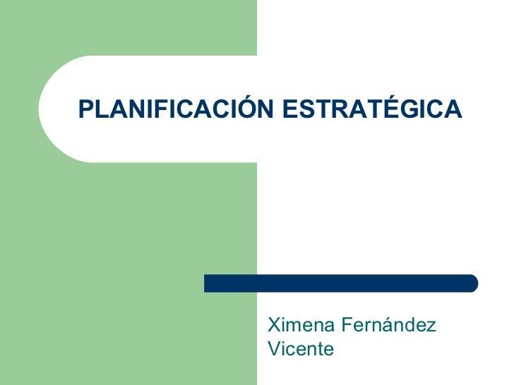 PLANIFICACIÓN ESTRATÉGICA Ximena Fernández Vicente