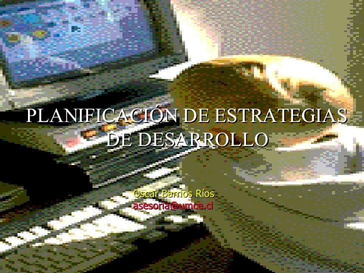 PLANIFICACIÓN DE ESTRATEGIAS DE DESARROLLO Oscar Barrios Ríos [email_address]