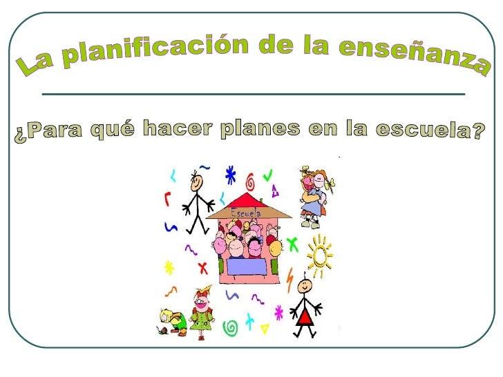 La planificación de la enseñanza ¿Para qué hacer planes en la escuela?