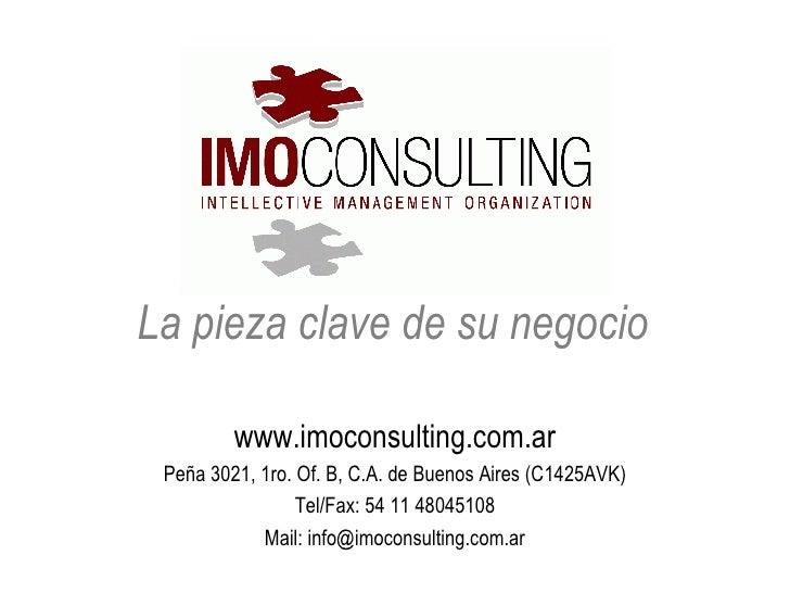 La pieza clave de su negocio <ul><li>www.imoconsulting.com.ar </li></ul><ul><li>Peña 3021, 1ro. Of. B, C.A. de Buenos Aire...