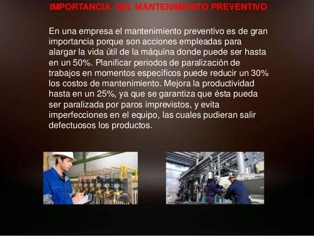 IMPORTANCIA DEL MANTENIMIENTO PREVENTIVO En una empresa el mantenimiento preventivo es de gran importancia porque son acci...