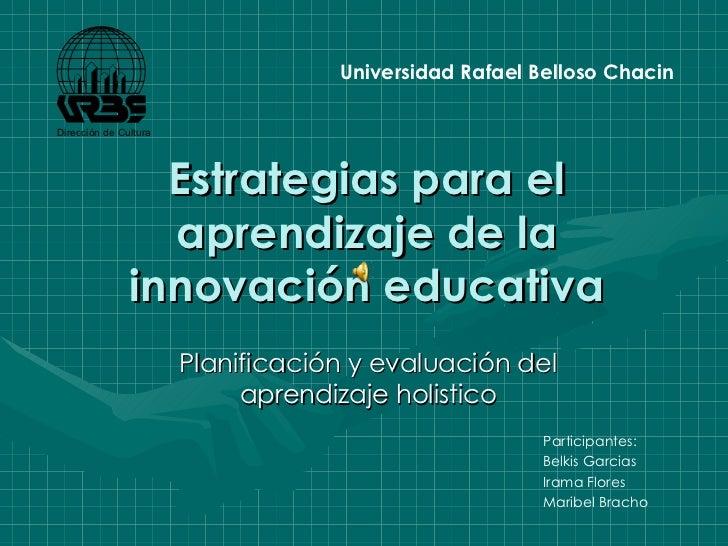 Estrategias para el aprendizaje de la innovación educativa Planificación y evaluación del aprendizaje holistico Participan...