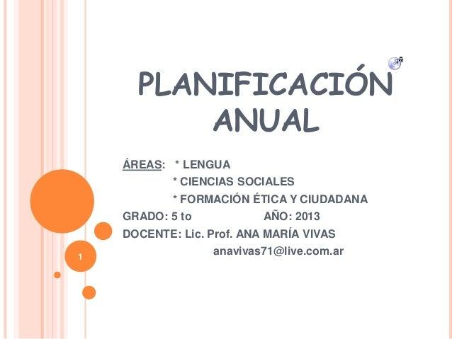 PLANIFICACIÓN ANUAL ÁREAS: * LENGUA * CIENCIAS SOCIALES * FORMACIÓN ÉTICA Y CIUDADANA GRADO: 5 to AÑO: 2013 DOCENTE: Lic. ...