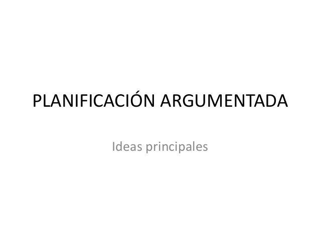 PLANIFICACIÓN ARGUMENTADA Ideas principales