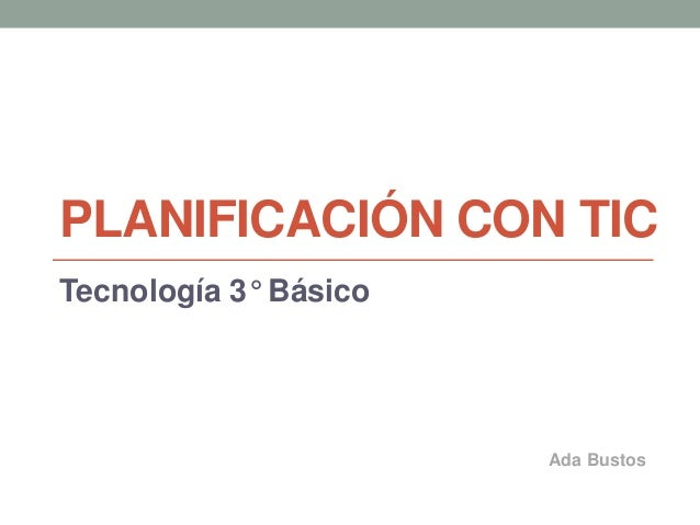 PLANIFICACIÓN CON TIC Tecnología 3° Básico Ada Bustos