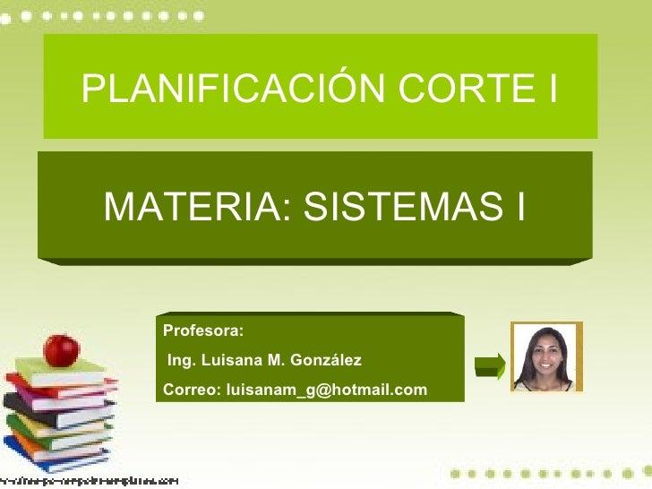 PLANIFICACIÓN CORTE I  MATERIA: SISTEMAS I     Profesora:    Ing. Luisana M. González    Correo: luisanam_g@hotmail.com