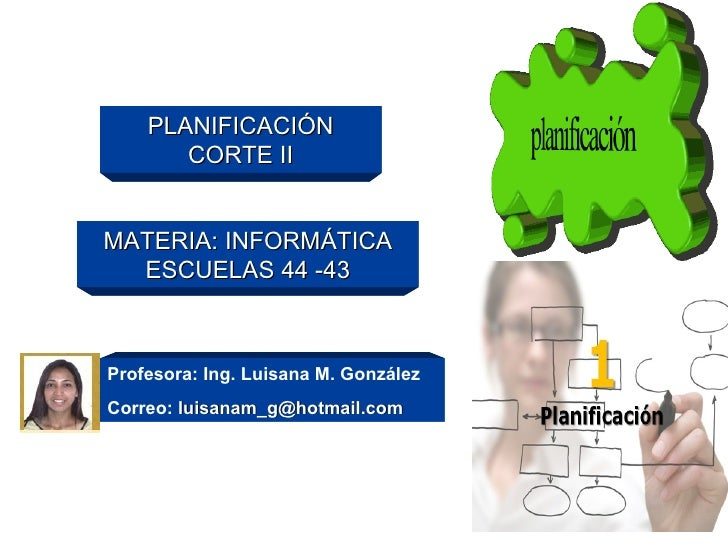 PLANIFICACIÓN        CORTE II   MATERIA: INFORMÁTICA   ESCUELAS 44 -43    Profesora: Ing. Luisana M. González Correo: luis...